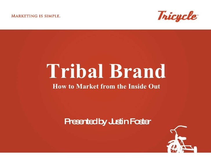 Tribal Brand How to Market from the Inside Out Presented by Justin Foster
