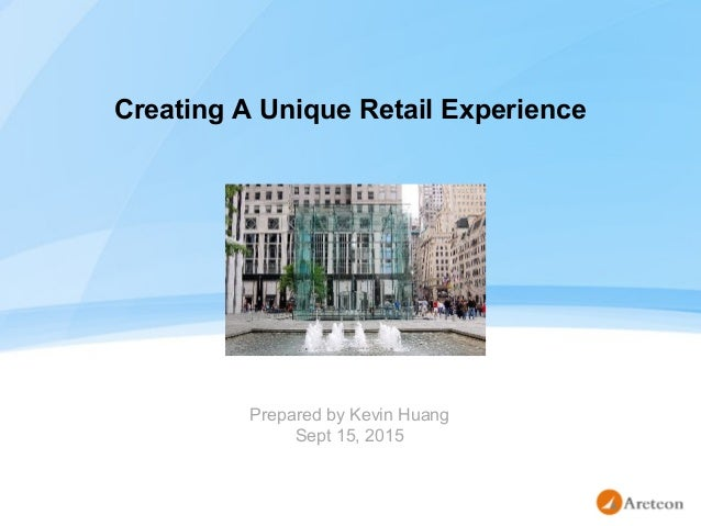 Creating A Unique Retail Experience Prepared by Kevin Huang Sept 15, 2015