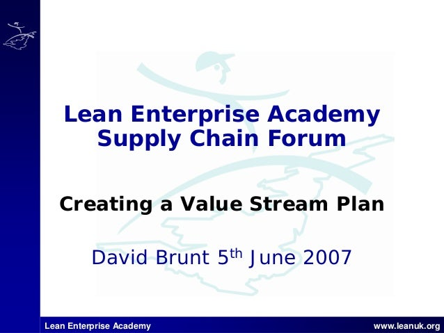 Lean Enterprise Academy www.leanuk.org David Brunt 5th June 2007 Lean Enterprise Academy Supply Chain Forum Creating a Val...