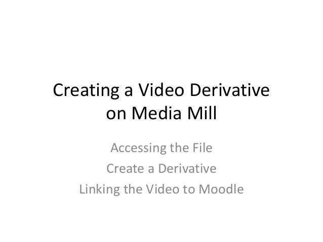 Creating a Video Derivative       on Media Mill         Accessing the File        Create a Derivative   Linking the Video ...