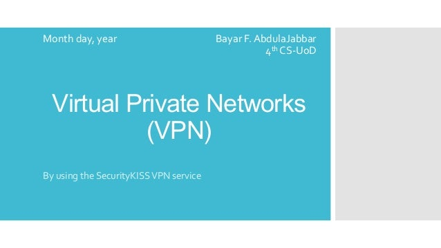 Month day, year  Bayar F. AbdulaJabbar 4th CS-UoD  Virtual Private Networks (VPN) By using the SecurityKISS VPN service