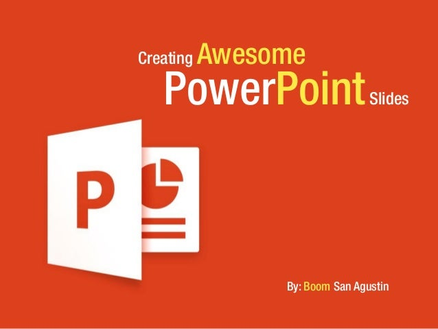 PowerPointSlides Creating Awesome By: Boom San Agustin