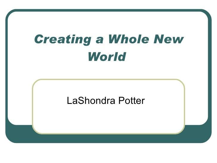 Creating a Whole New World  LaShondra Potter