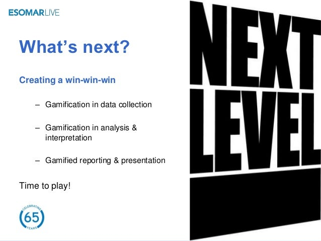 What's next?Creating a win-win-win    – Gamification in data collection    – Gamification in analysis &      interpretatio...