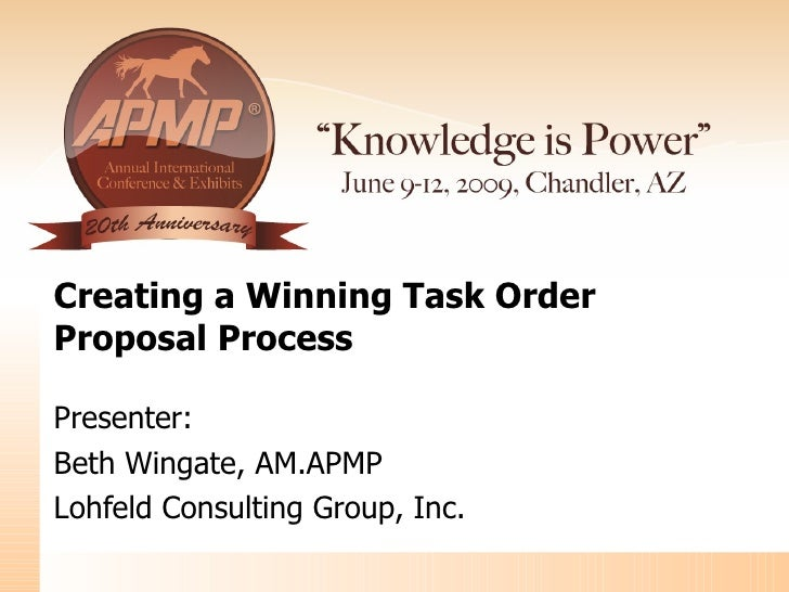 Creating a Winning Task Order  Proposal Process Presenter: Beth Wingate, AM.APMP  Lohfeld Consulting Group, Inc.
