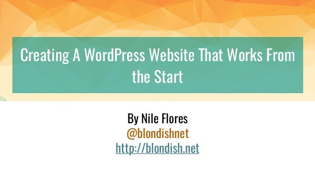 Creating A WordPress Website That Works From the Start By Nile Flores @blondishnet http://blondish.net