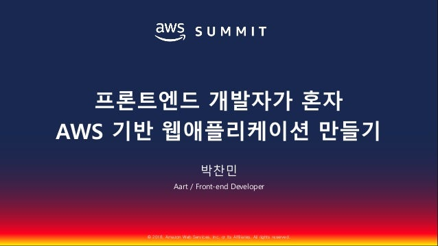 © 2018, Amazon Web Services, Inc. or Its Affiliates. All rights reserved. 박찬민 Aart / Front-end Developer 프론트엔드 개발자가 혼자 AWS...