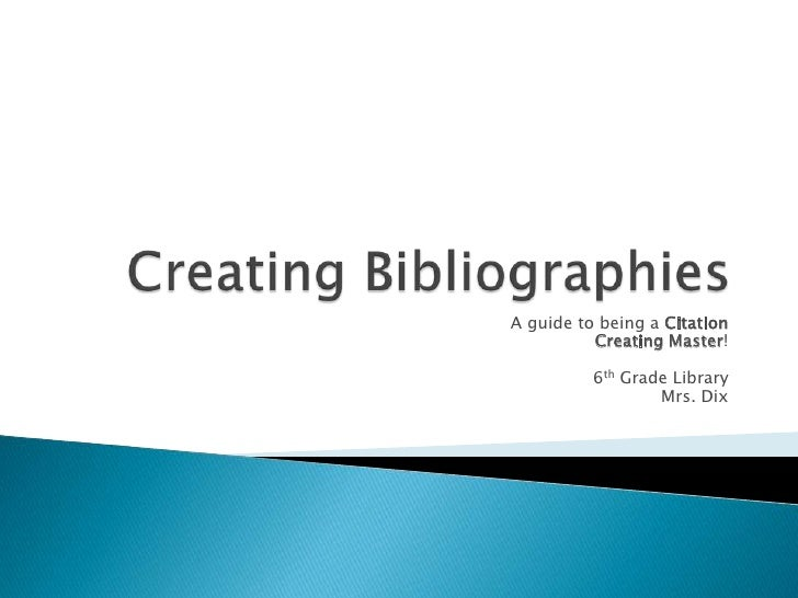 Creating Bibliographies<br />A guide to being a Citation <br />Creating Master!<br />6th Grade Library<br />Mrs. Dix<br />
