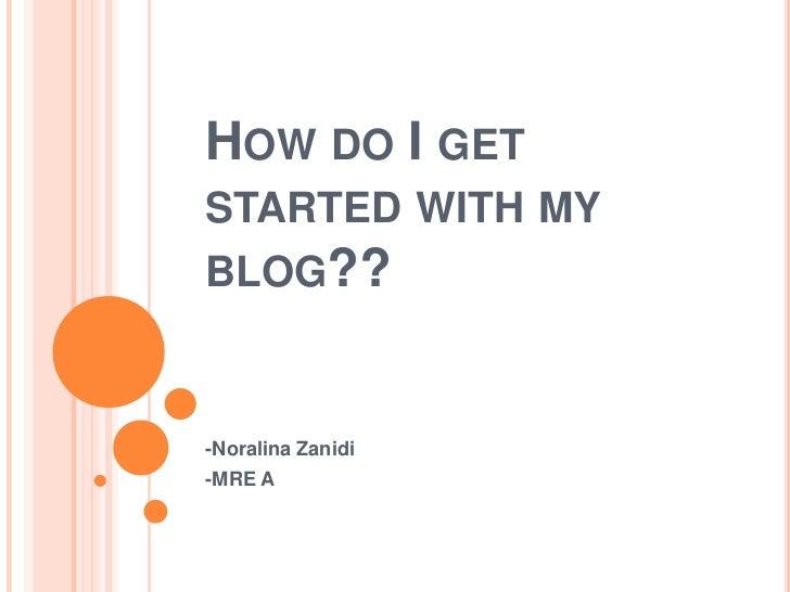 HOW DO I GETSTARTED WITH MYBLOG??-Noralina Zanidi-MRE A
