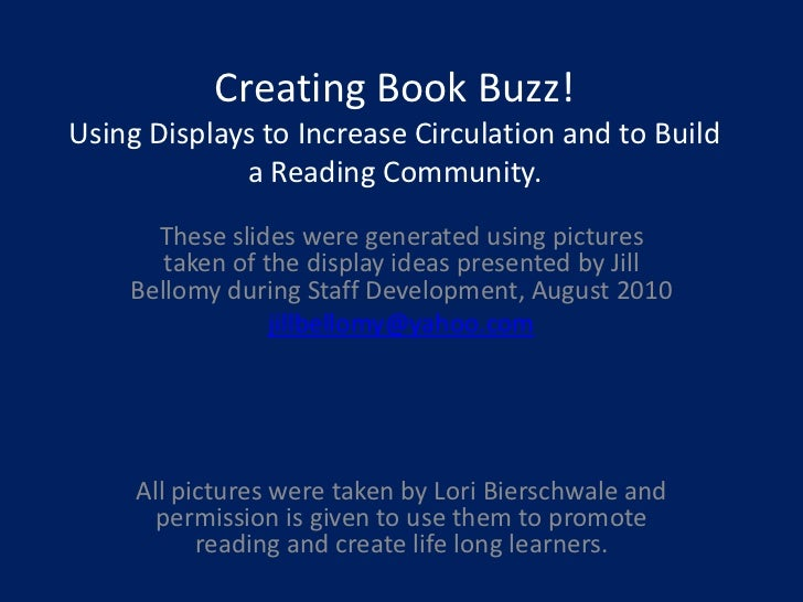 Creating Book Buzz!Using Displays to Increase Circulation and to Build a Reading Community.<br />These slides were generat...