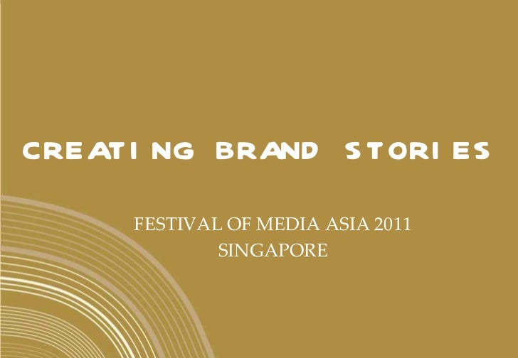 CREATING BRAND STORIES FESTIVAL OF MEDIA ASIA 2011 SINGAPORE