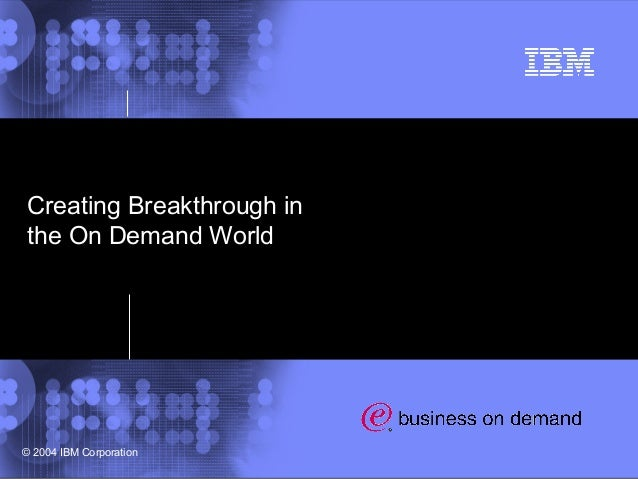 1 © 2002 IBM Corporation © 2004 IBM Corporation Creating Breakthrough in the On Demand World