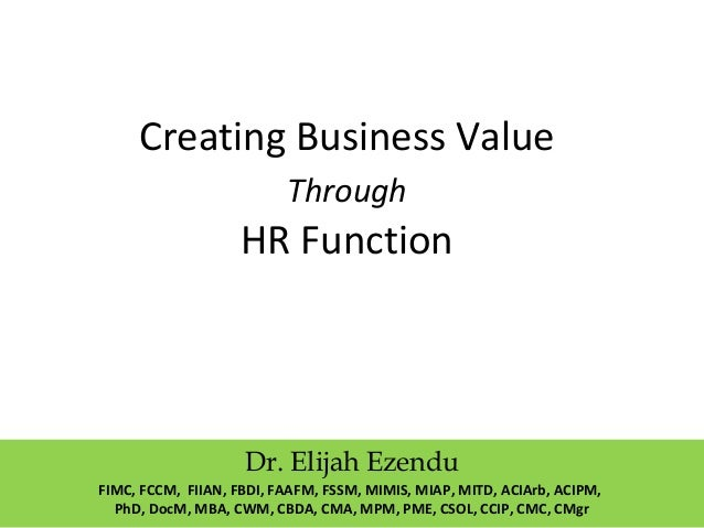 Creating Business Value Through HR Function Dr. Elijah Ezendu FIMC, FCCM, FIIAN, FBDI, FAAFM, FSSM, MIMIS, MIAP, MITD, ACI...