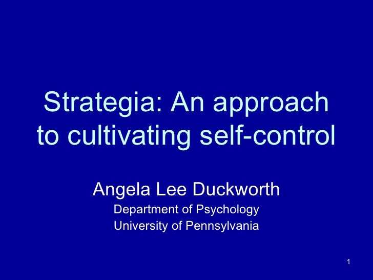Strategia: An approach to cultivating self-control Angela Lee Duckworth Department of Psychology University of Pennsylvania