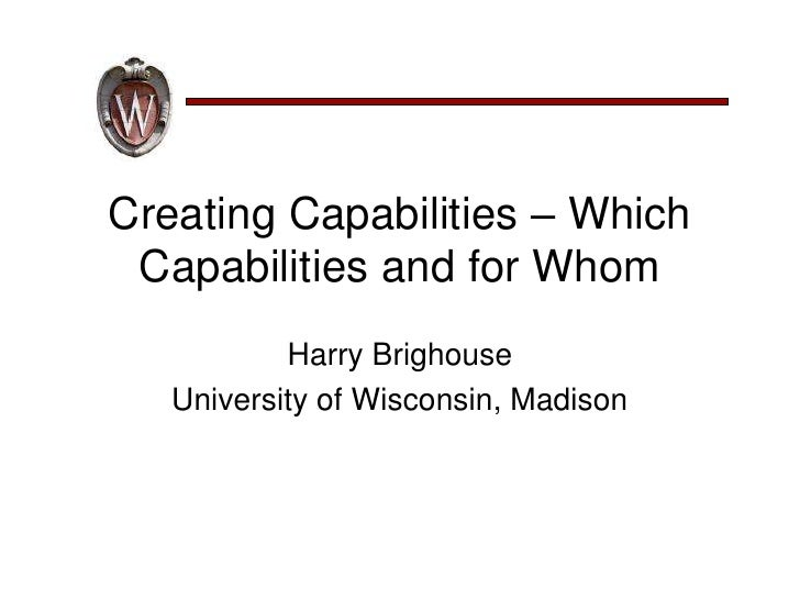 Creating Capabilities – Which  Capabilities and for Whom            Harry Brighouse    University of Wisconsin, Madison