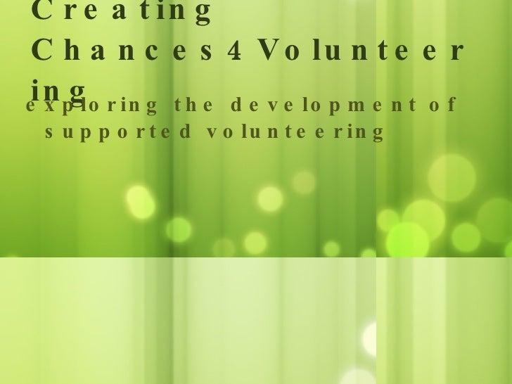 Creating Chances4Volunteering <ul><li>exploring the development of supported volunteering </li></ul>