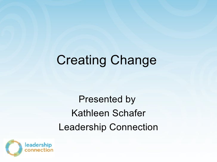 Creating Change  Presented by  Kathleen Schafer Leadership Connection