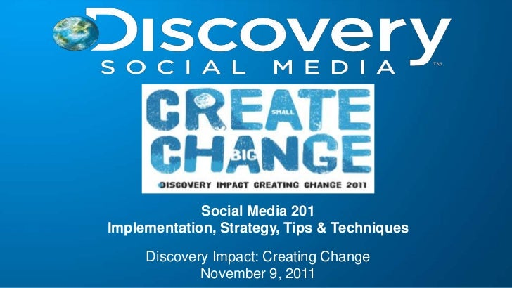 Social Media 201Implementation, Strategy, Tips & Techniques     Discovery Impact: Creating Change             November 9, ...