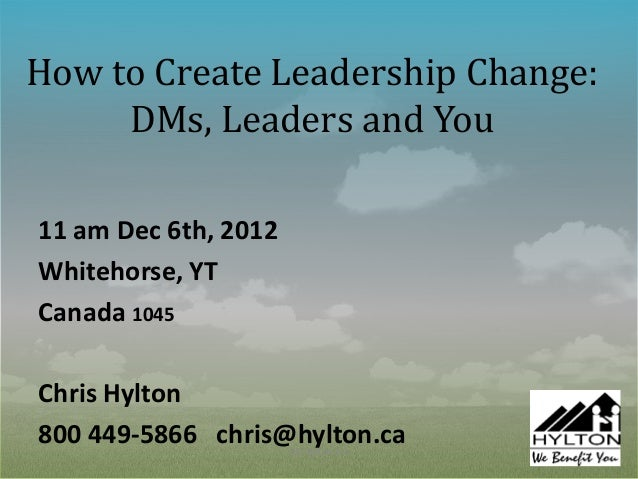 How to Create Leadership Change:     DMs, Leaders and You11 am Dec 6th, 2012Whitehorse, YTCanada 1045Chris Hylton800 449-5...