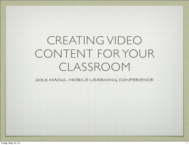CREATING VIDEOCONTENT FOR YOURCLASSROOM2013 MACUL MOBILE LEARNING CONFERENCE1Friday, May 10, 13