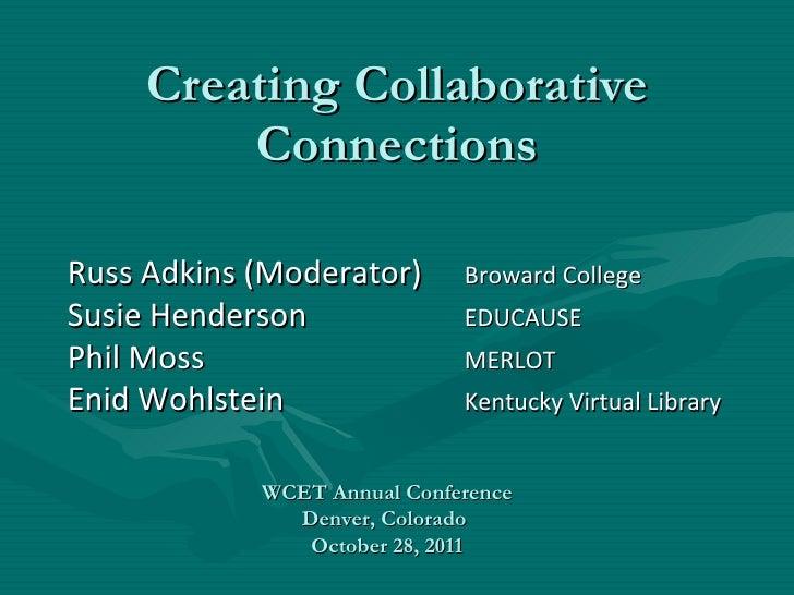 Creating Collaborative Connections Russ Adkins (Moderator) Broward College Susie Henderson EDUCAUSE Phil Moss MERLOT Enid ...