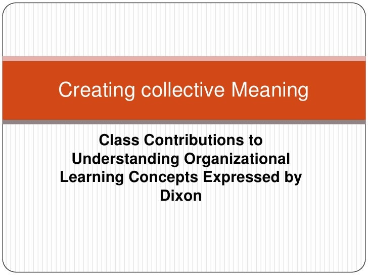 Class Contributions to Understanding Organizational Learning Concepts Expressed by Dixon<br />Creating collective Meaning<...