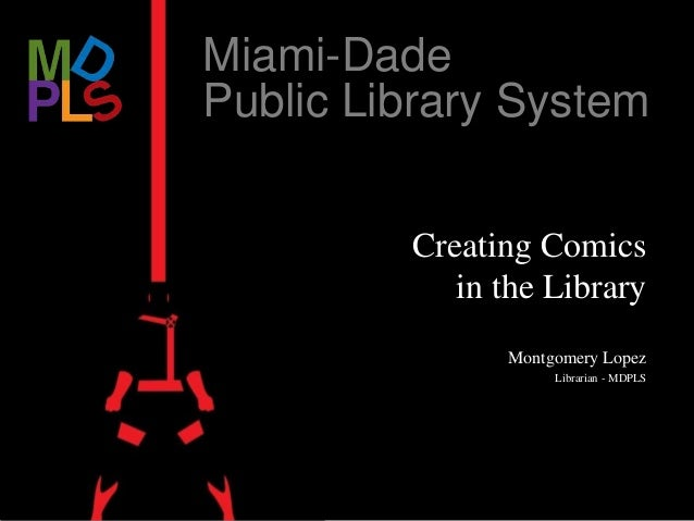 Miami-Dade Public Library System Creating Comics in the Library Montgomery Lopez Librarian - MDPLS