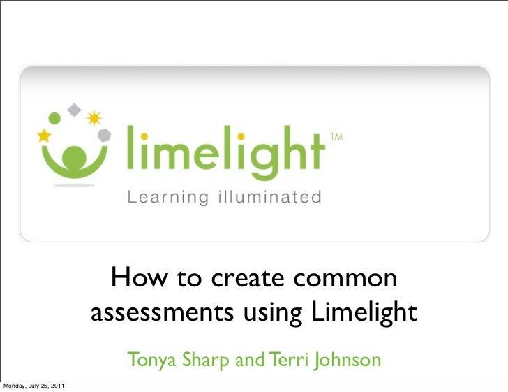 How to create common                        assessments using Limelight                           Tonya Sharp and Terri Jo...