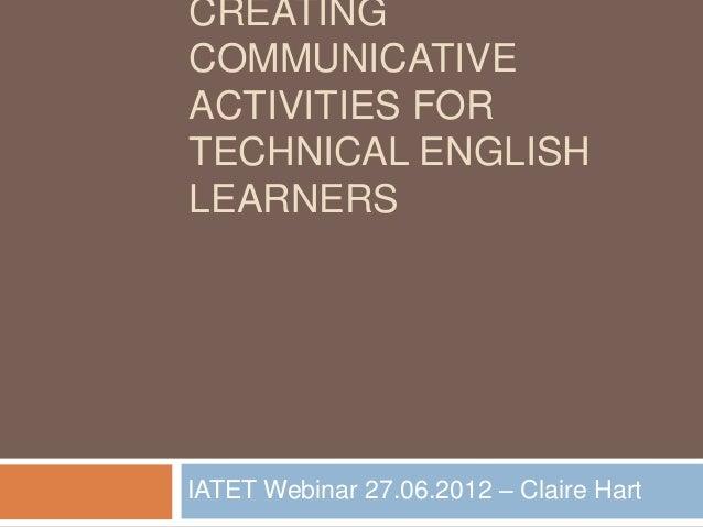 CREATINGCOMMUNICATIVEACTIVITIES FORTECHNICAL ENGLISHLEARNERSIATET Webinar 27.06.2012 – Claire Hart