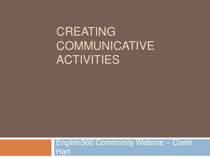 CREATINGCOMMUNICATIVEACTIVITIESEnglish360 Community Webinar – ClaireHart
