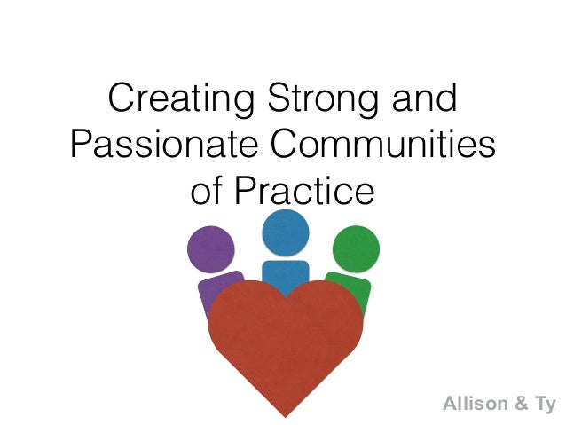 Creating Strong and Passionate Communities of Practice Allison & Ty