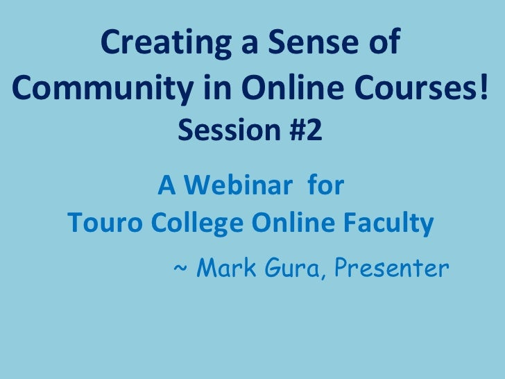 <ul><li>A Webinar  for  Touro College Online Faculty  </li></ul><ul><li>~ Mark Gura, Presenter </li></ul>Creating a Sense ...
