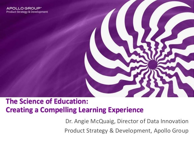The Science of Education: Creating a Compelling Learning Experience Dr. Angie McQuaig, Director of Data Innovation Product...