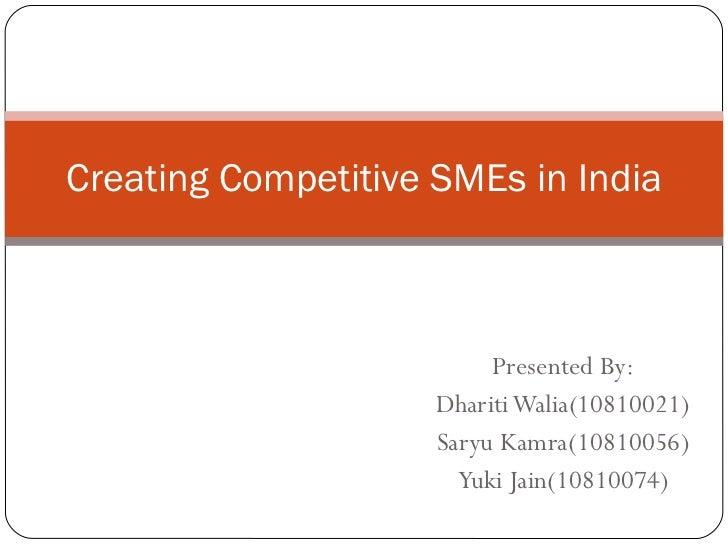 Presented By: Dhariti Walia(10810021) Saryu Kamra(10810056) Yuki Jain(10810074) Creating Competitive SMEs in India