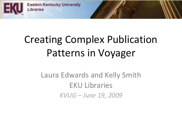 Creating Complex Publication Patterns in Voyager Laura Edwards and Kelly Smith EKU Libraries KVUG – June 19, 2009