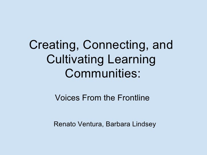 Creating, Connecting, and    Cultivating Learning       Communities:     Voices From the Frontline       Renato Ventura, B...