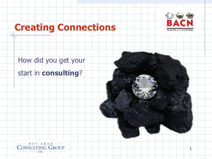 Creating ConnectionsHow did you get yourstart in consulting?                       1
