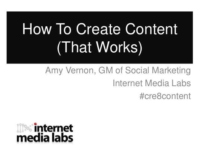 How To Create Content    (That Works)   Amy Vernon, GM of Social Marketing                 Internet Media Labs            ...