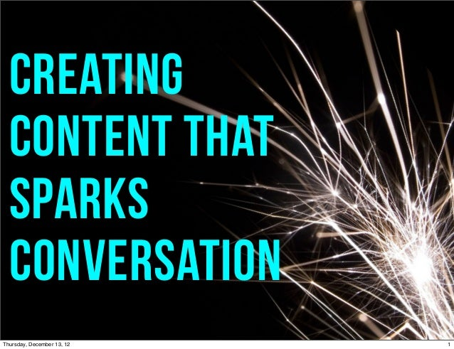 Creating  content that  sparks  conversationThursday, December 13, 12   1