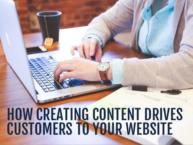 HOW CREATING CONTENT DRIVES CUSTOMERS TO YOUR WEBSITE