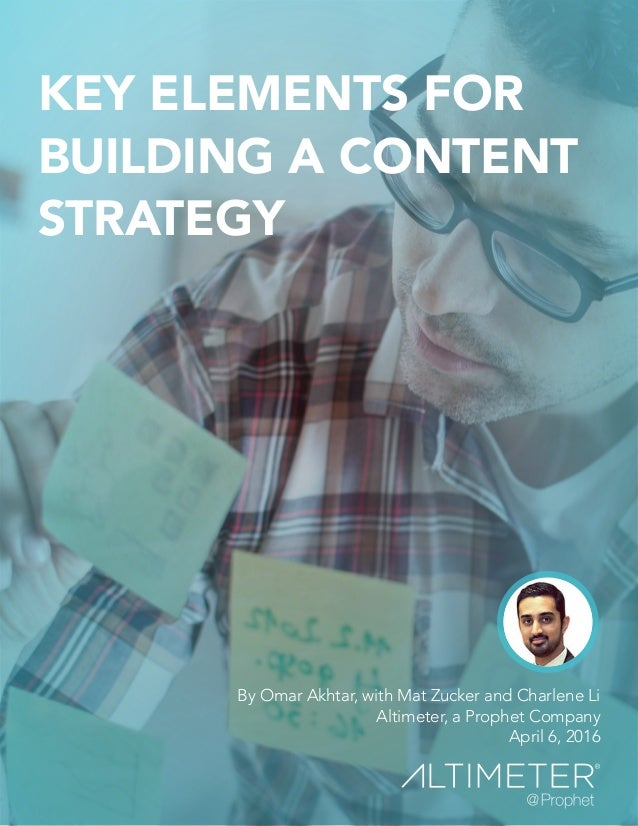 KEY ELEMENTS FOR BUILDING A CONTENT STRATEGY By Omar Akhtar, with Mat Zucker and Charlene Li Altimeter, a Prophet Company ...