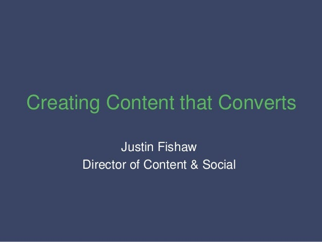 Creating Content that Converts Justin Fishaw Director of Content & Social