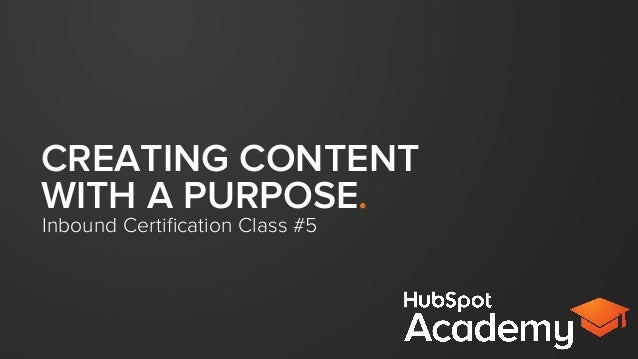 CREATING CONTENT WITH A PURPOSE. Inbound Certification Class #5