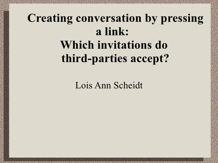 Creating conversation by pressing a link:  Which invitations do  third-parties accept? Lois Ann Scheidt