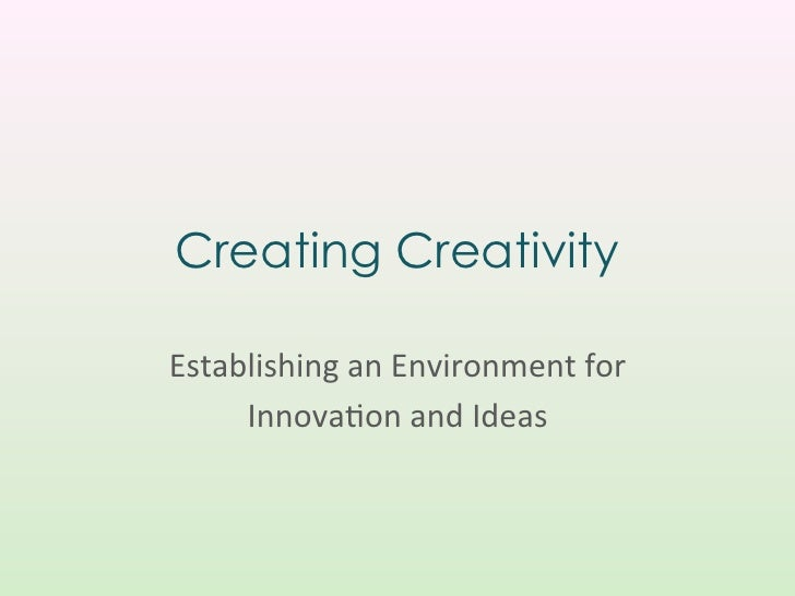 Creating CreativityEstablishing	  an	  Environment	  for	  	       Innova3on	  and	  Ideas