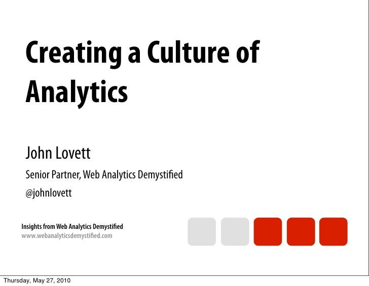 Creating a Culture of        Analytics        John Lovett        Senior Partner, Web Analytics Demystified        @johnlove...