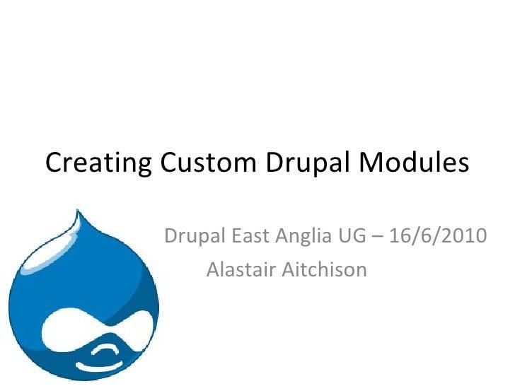 Creating Custom Drupal Modules Drupal East Anglia UG – 16/6/2010 Alastair Aitchison