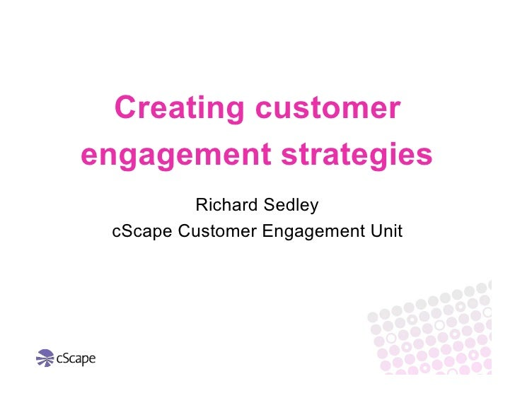 Creating customer engagement strategies          Richard Sedley  cScape Customer Engagement Unit