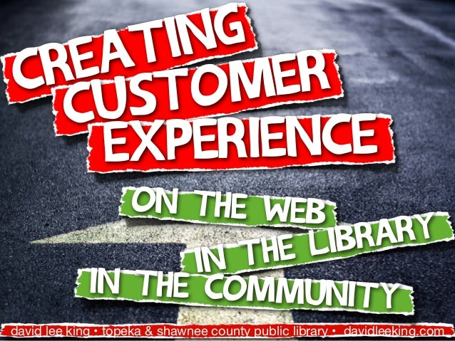 Creating Customer Experience david lee king • topeka & shawnee county public library • davidleeking.com on the web in the ...