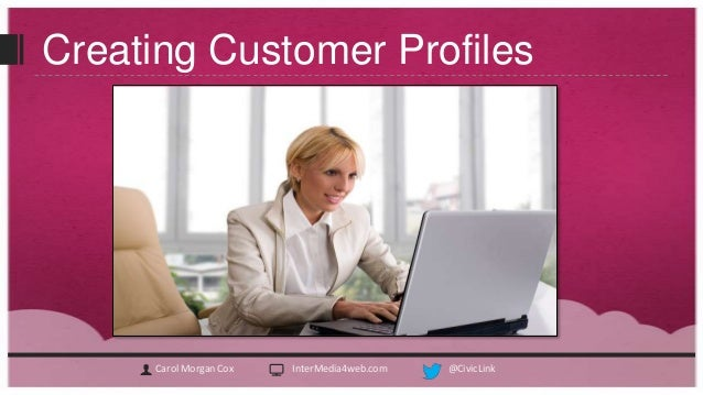 Creating Customer Profiles     Carol Morgan Cox   InterMedia4web.com   @CivicLink